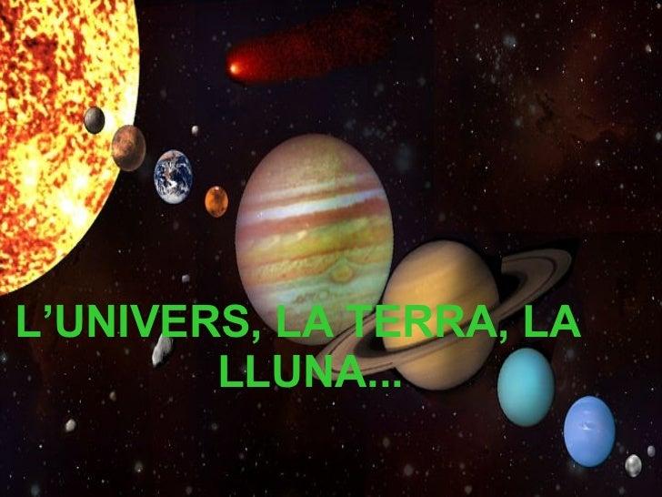 <ul><li>L'UNIVERS, LA TERRA, LA LLUNA... </li></ul>