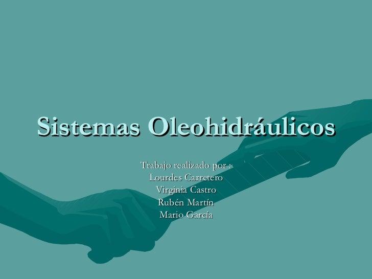 Sistemas Oleohidráulicos Trabajo realizado por : Lourdes  Carretero Virginia  Castro Rubén  Martín Mario  García