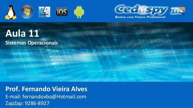 Aula 11 Sistemas Operacionais Prof. Fernando Vieira Alves E-mail: fernandovbo@Hotmail.com ZapZap: 9286-8927