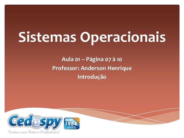 Sistemas Operacionais Aula 01 – Página 07 à 10 Professor: Anderson Henrique Introdução