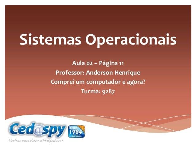 Sistemas Operacionais Aula 02 – Página 11 Professor: Anderson Henrique Comprei um computador e agora? Turma: 9287