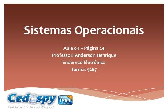 Sistemas Operacionais Aula 04 – Página 24 Professor: Anderson Henrique Endereço Eletrônico Turma: 9287