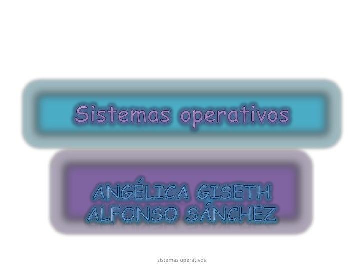 Sistemas operativos<br />Angélica Giseth Alfonso Sánchez<br />sistemas operativos<br />
