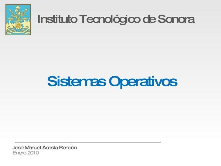Sistemas Operativos Instituto Tecnológico de Sonora José Manuel Acosta Rendón Enero 2010