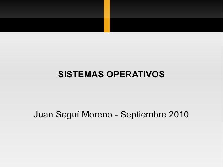 SISTEMAS OPERATIVOS Juan Seguí Moreno - Septiembre 2010