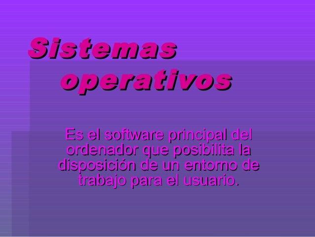 SistemasSistemas operativosoperativos Es el software principal delEs el software principal del ordenador que posibilita la...