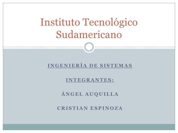 Ingeniería de sistemas<br />Integrantes:<br />Ángel Auquilla<br />Cristian Espinoza<br />Instituto Tecnológico Sudamerican...