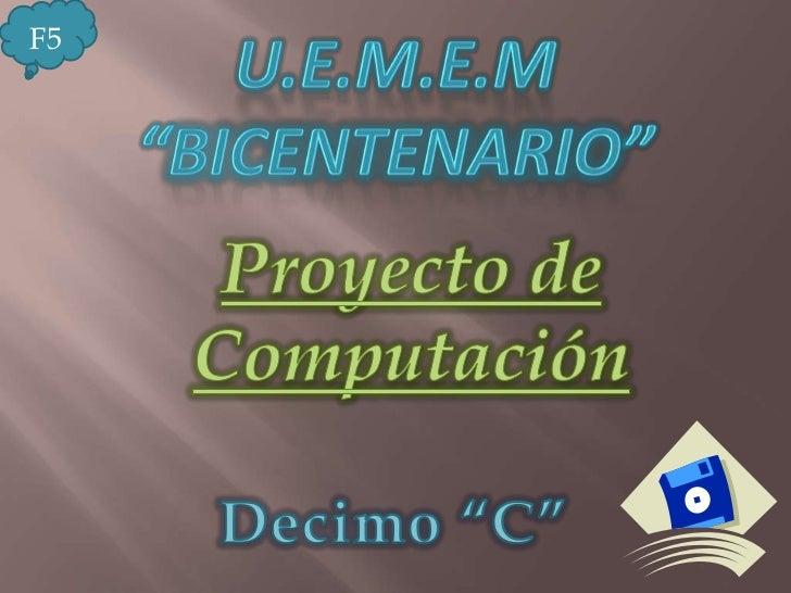 """U.E.M.E.M """"Bicentenario""""<br />F5<br />Proyecto de Computación <br />Decimo """"C""""<br />"""