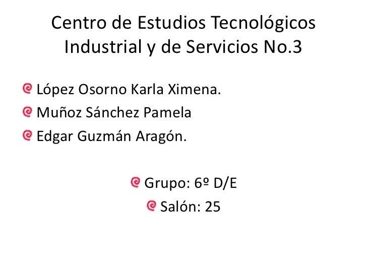 Centro de Estudios Tecnológicos Industrial y de Servicios No.3<br />López Osorno Karla Ximena.<br />Muñoz Sánchez Pamela<b...