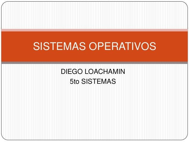 SISTEMAS OPERATIVOS    DIEGO LOACHAMIN       5to SISTEMAS