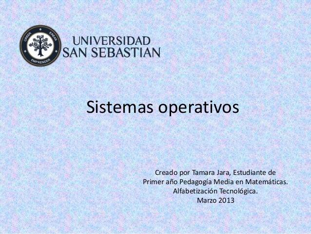 Sistemas operativos           Creado por Tamara Jara, Estudiante de       Primer año Pedagogía Media en Matemáticas.      ...