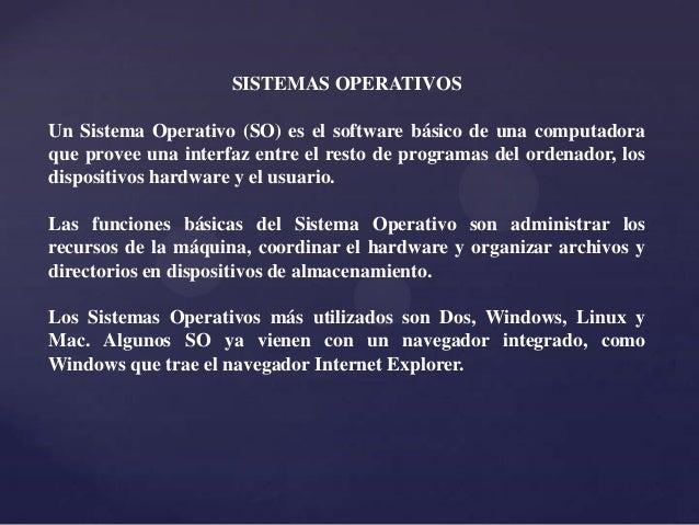 SISTEMAS OPERATIVOSUn Sistema Operativo (SO) es el software básico de una computadoraque provee una interfaz entre el rest...