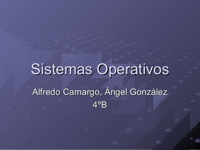 Sistemas Operativos Alfredo Camargo, Ángel González 4ºB