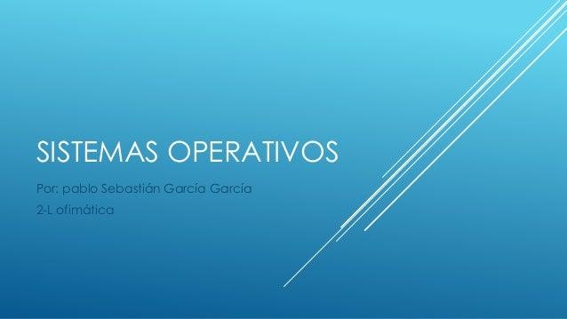 SISTEMAS OPERATIVOS Por: pablo Sebastián García García 2-L ofimática