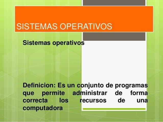 SISTEMAS OPERATIVOS Sistemas operativos Definicion: Es un conjunto de programas que permite administrar de forma correcta ...