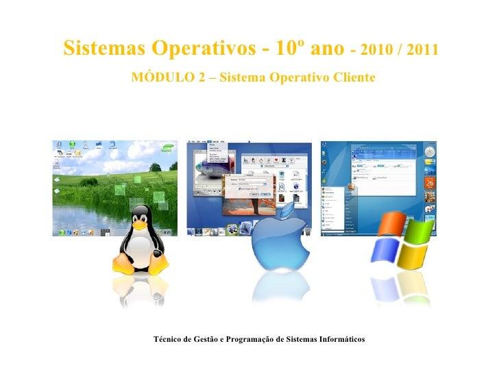 Sistemas Operativos - 10º ano - 2010 / 2011       MÓDULO 2 – Sistema Operativo Cliente          Técnico de Gestão e Progra...