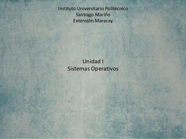 Instituto Universitario Politécnico Santiago Mariño Extensión Maracay Unidad I Sistemas Operativos