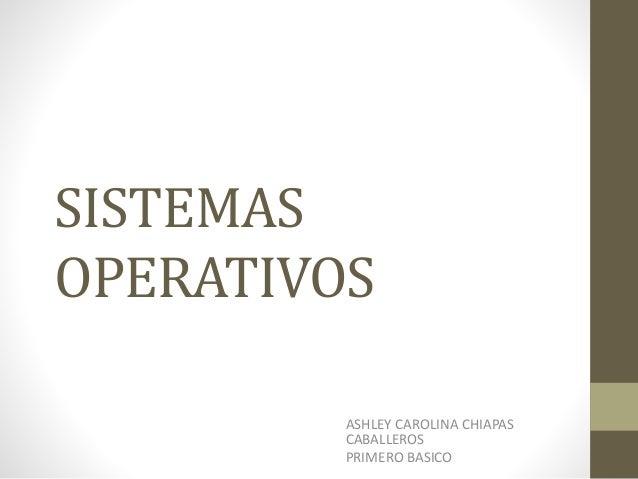 SISTEMAS OPERATIVOS ASHLEY CAROLINA CHIAPAS CABALLEROS PRIMERO BASICO