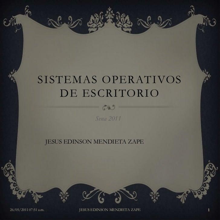 Sistemas operativos de escritorio<br />Sena 2011<br />JESUS EDINSON MENDIETA ZAPE<br />26/05/2011 09:15 a.m.<br />JESUS ED...