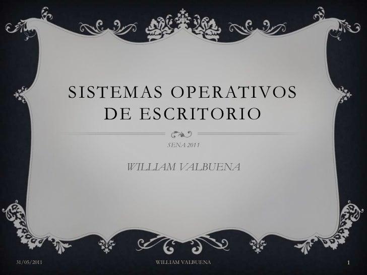 SISTEMAS OPERATIVOS DE ESCRITORIO<br />SENA 2011<br />WILLIAM VALBUENA<br />31/05/2011<br />WILLIAM VALBUENA<br />1<br />