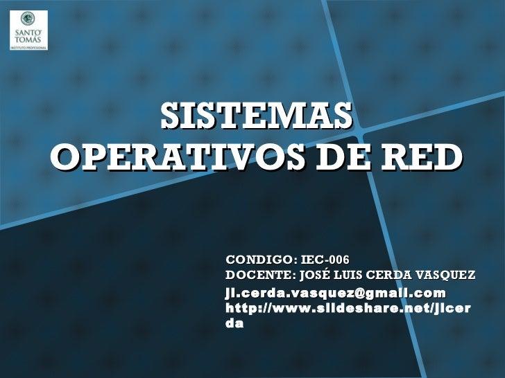SISTEMASOPERATIVOS DE RED       CONDIGO: IEC-006       DOCENTE: JOSÉ LUIS CERDA VASQUEZ       jl.cerda.vasquez@gmail.com  ...