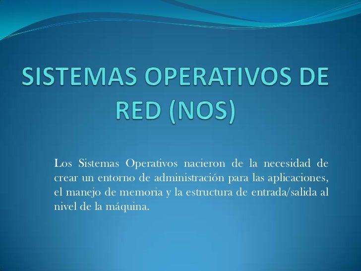 Los Sistemas Operativos nacieron de la necesidad decrear un entorno de administración para las aplicaciones,el manejo de m...