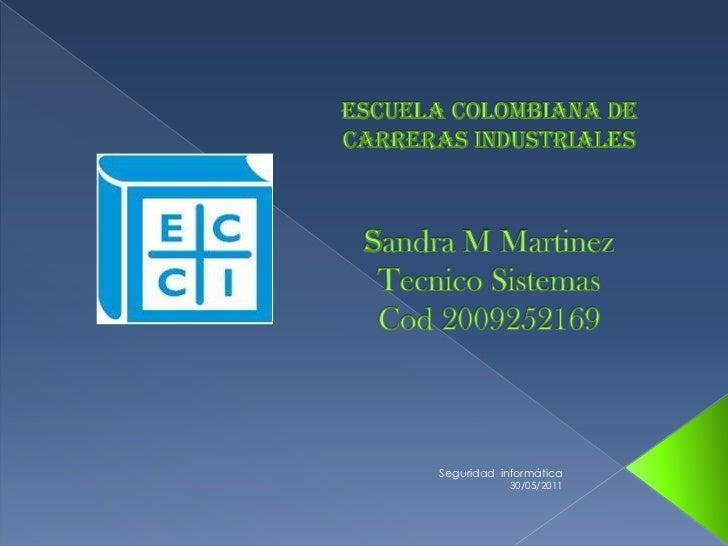 Escuela colombiana de carreras industrialessandra M MartinezTecnico SistemasCod 2009252169<br />29/05/2011<br />Seguridad ...