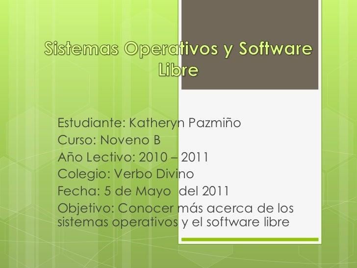 Sistemas Operativos y Software Libre <br />Estudiante: Katheryn Pazmiño<br />Curso: Noveno B<br />Año Lectivo: 2010 – 2011...