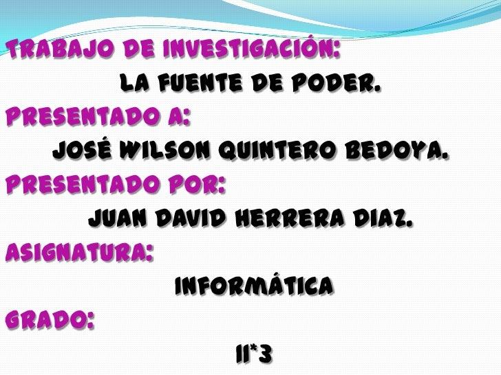 Trabajo de Investigación: <br />La fuente de Poder.<br />Presentado a: <br />José Wilson Quintero Bedoya.<br />Presentado ...