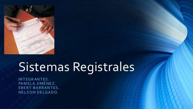 Sistemas Registrales INTEGRANTES. PAMELA JIMÉNEZ. EBERT BARRANTES. NELSON DELGADO.