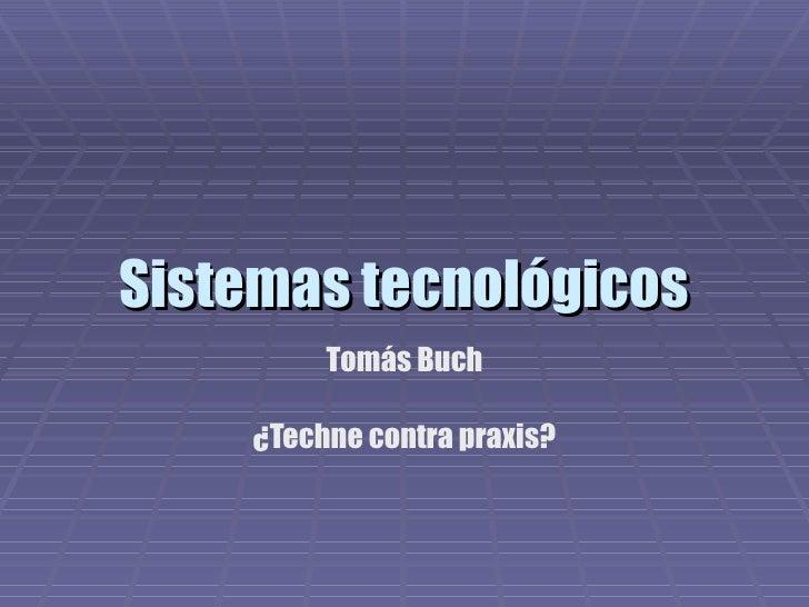 Sistemas tecnológicos Tomás Buch ¿Techne contra praxis?