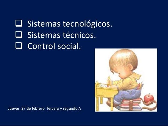  Sistemas tecnológicos.  Sistemas técnicos.  Control social. Jueves 27 de febrero Tercero y segundo A