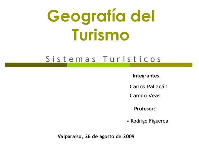 Geografía del Turismo S i s t e m a s T u r i s t i c o s Integrantes: Profesor: • Rodrigo Figueroa Valparaíso, 26 de agos...