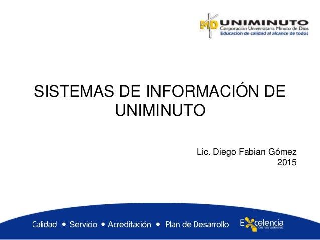 SISTEMAS DE INFORMACIÓN DE UNIMINUTO Lic. Diego Fabian Gómez 2015