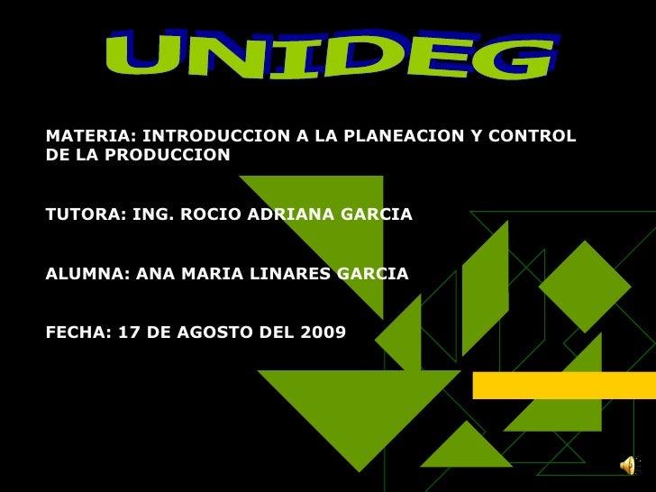 UNIDEG<br />MATERIA: INTRODUCCION A LA PLANEACION Y CONTROL DE LA PRODUCCION<br />TUTORA: ING. ROCIO ADRIANA GARCIA<br />A...