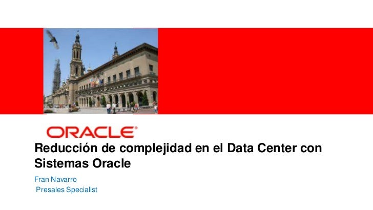 Reducción de complejidad en el Data Center con    Sistemas Oracle    Fran Navarro    Presales Specialist1   Copyright © 20...