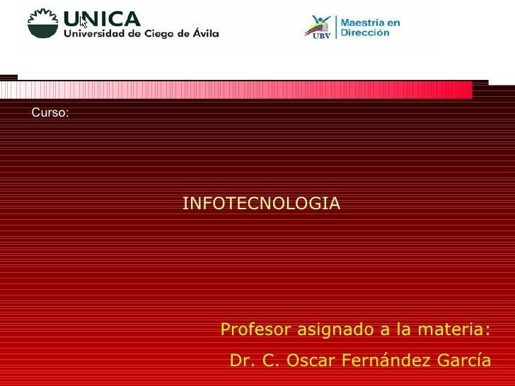 Curso:  INFOTECNOLOGIA Profesor asignado a la materia: Dr. C. Oscar Fernández García
