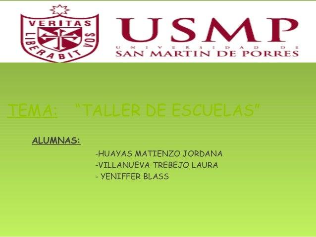 "TEMA: ""TALLER DE ESCUELAS""  ALUMNAS:  -HUAYAS MATIENZO JORDANA  -VILLANUEVA TREBEJO LAURA  - YENIFFER BLASS"