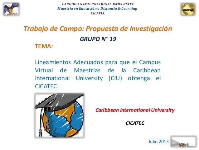 CARIBBEAN INTERNATIONAL UNIVERSITY Maestría en Educación a Distancia E-Learning CICATEC Trabajo de Campo: Propuesta de Inv...