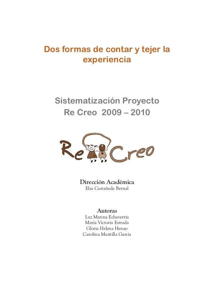 Dos formas de contar y tejer la        experiencia  Sistematización Proyecto    Re Creo 2009 – 2010        Dirección Acadé...