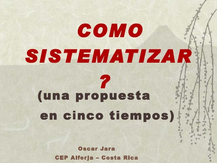 COMO SISTEMATIZAR   ?    (una propuesta  en cinco tiempos) Oscar Jara CEP Alforja – Costa Rica