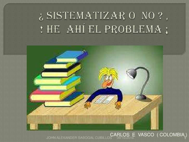 ¿ SISTEMATIZAR O NO ? ,  ! HE  AHÍ EL PROBLEMA ¡<br />CARLOS  E  VASCO  ( COLOMBIA )<br />06/10/2010<br />1<br />JOHN ALEX...