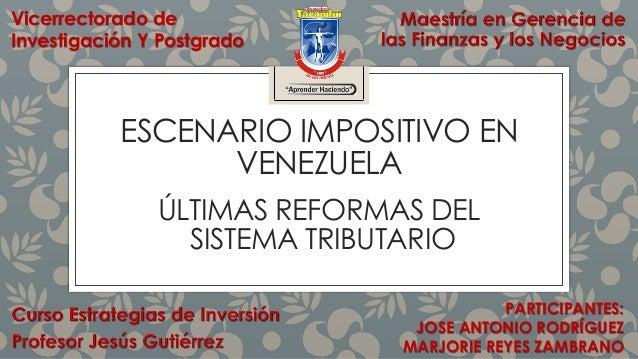 ESCENARIO IMPOSITIVO EN VENEZUELA ÚLTIMAS REFORMAS DEL SISTEMA TRIBUTARIO PARTICIPANTES: JOSE ANTONIO RODRÍGUEZ MARJORIE R...