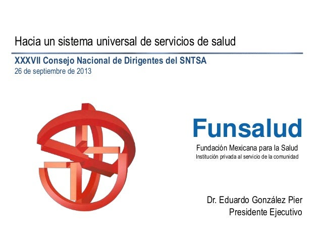 Fundación Mexicana para la Salud Institución privada al servicio de la comunidad Funsalud Hacia un sistema universal de se...