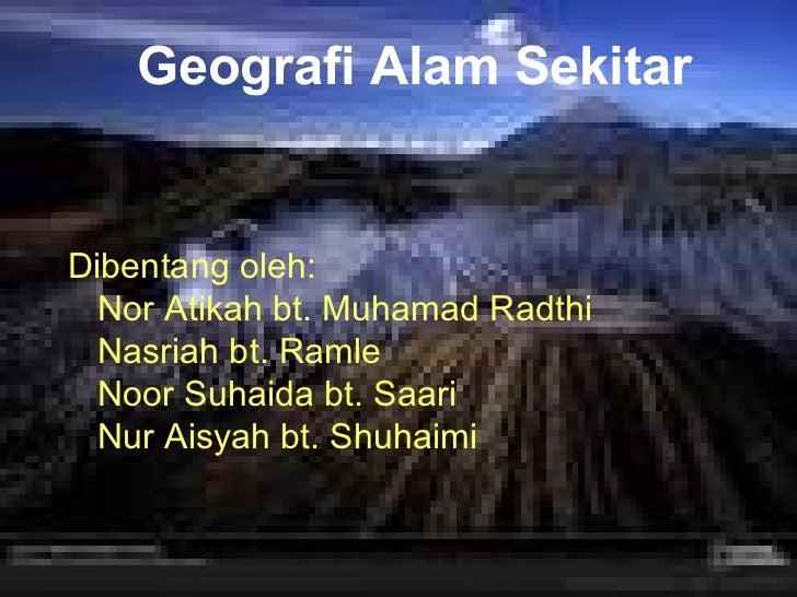 Geografi Alam Sekitar Dibentang oleh: Nor Atikah bt. Muhamad Radthi Nasriah bt. Ramle Noor Suhaida bt. Saari Nur Aisyah bt...