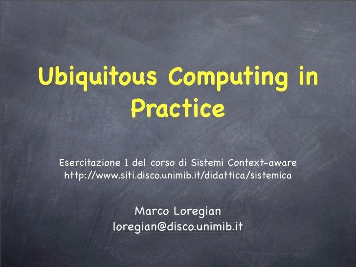 Ubiquitous Computing in         Practice  Esercitazione 1 del corso di Sistemi Context-aware   http://www.siti.disco.unimi...