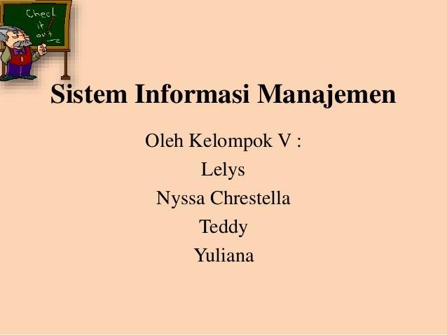 Sistem Informasi Manajemen Oleh Kelompok V : Lelys Nyssa Chrestella Teddy Yuliana