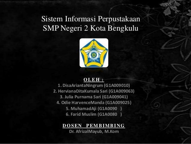 Sistem Informasi PerpustakaanSMP Negeri 2 Kota Bengkulu                    OLEH :      1. DisaAriantaNingrum (G1A009010)  ...
