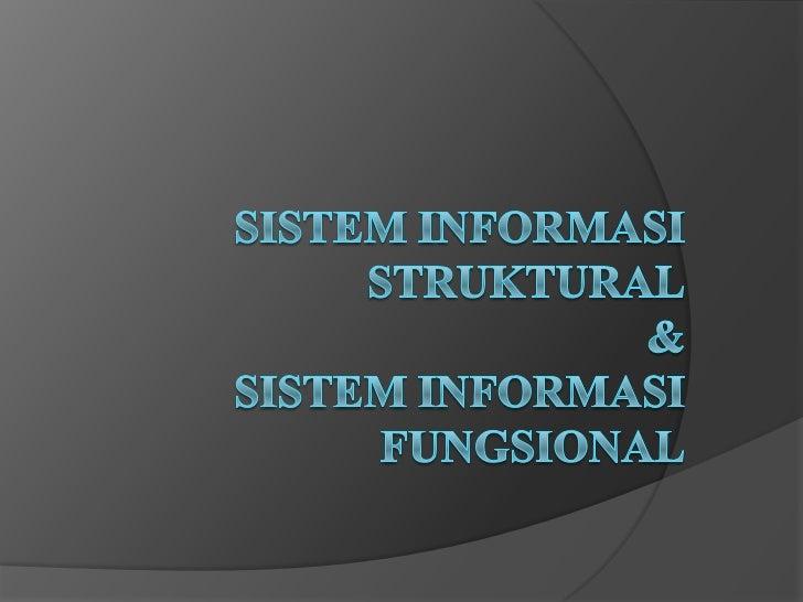 PENGERTIAN   Sistem Informasi Struktural/fungsional :    Sistem informasi yang menyediakan fasilitas yang sangat    detai...