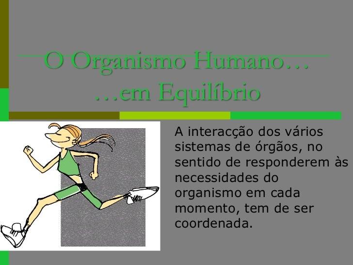 O Organismo Humano… …em Equilíbrio<br />A interacção dos vários sistemas de órgãos, no sentido de responderem às necessida...